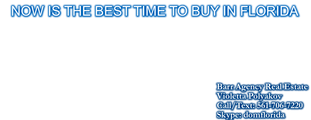 NOW IS THE BEST TIME TO BUY IN FLORIDA, Barr Agency Real Estate , Violetta Polyakov, Call/Text: 561-706-7220, Skype: domflorida